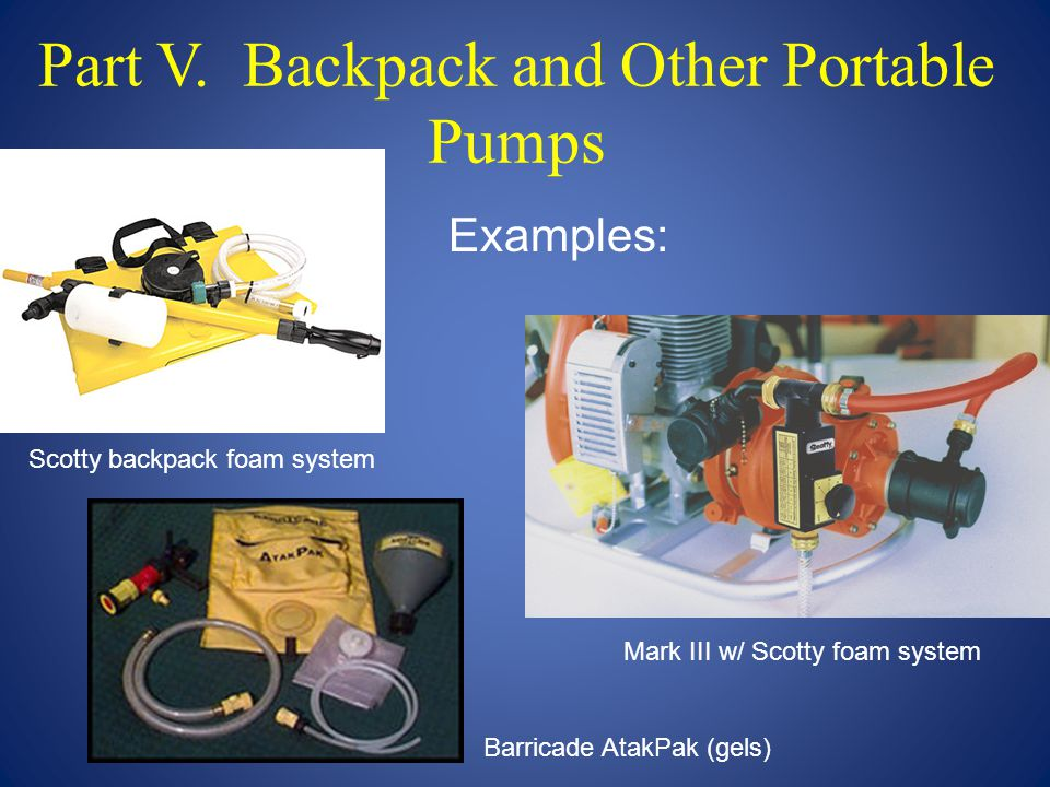Part V. Backpack and Other Portable Pumps Mark III w/ Scotty foam system Barricade AtakPak (gels) Scotty backpack foam system Examples: