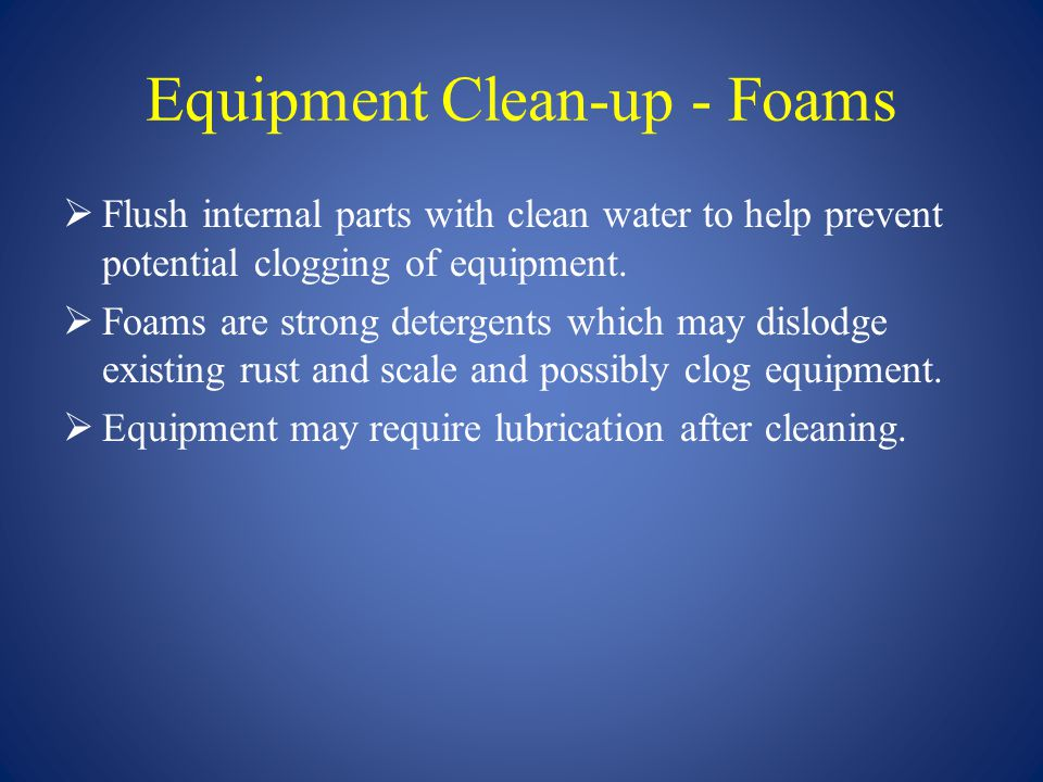 Equipment Clean-up - Foams  Flush internal parts with clean water to help prevent potential clogging of equipment.  Foams are strong detergents whic