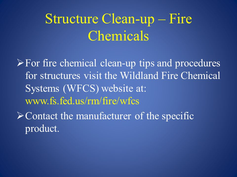Structure Clean-up – Fire Chemicals  For fire chemical clean-up tips and procedures for structures visit the Wildland Fire Chemical Systems (WFCS) we