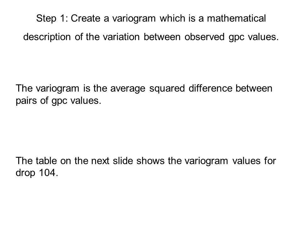 Step 1: Create a variogram which is a mathematical description of the variation between observed gpc values.