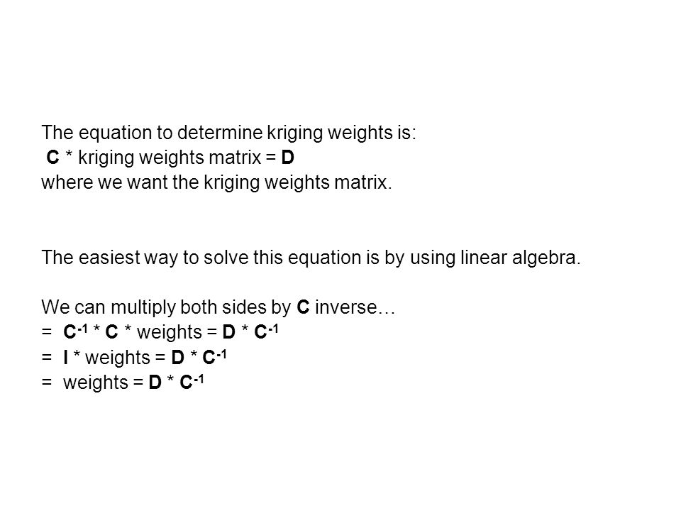 The equation to determine kriging weights is: C * kriging weights matrix = D where we want the kriging weights matrix.