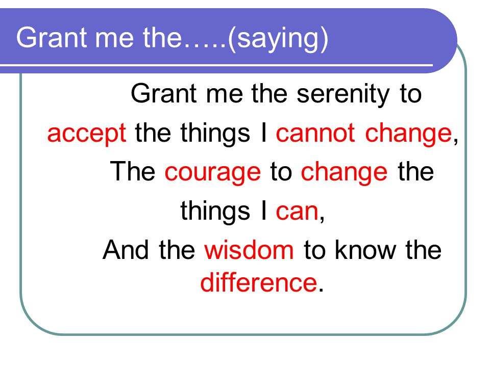 Grant me the…..(saying) Grant me the serenity to accept the things I cannot change, The courage to change the things I can, And the wisdom to know the difference.