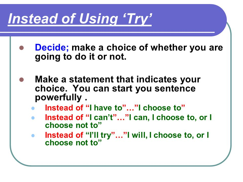 Instead of Using 'Try' Decide; make a choice of whether you are going to do it or not.