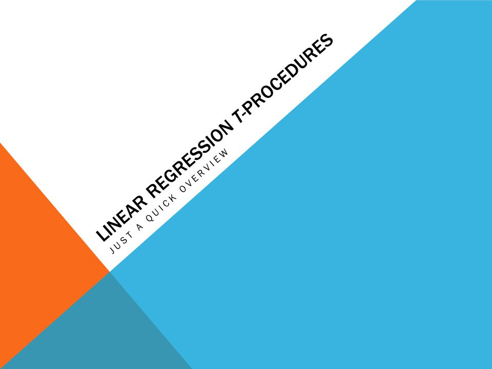 LINEAR REGRESSION T-PROCEDURES JUST A QUICK OVERVIEW