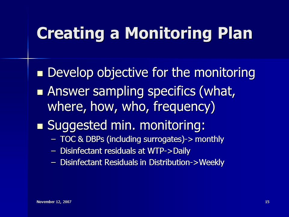 November 12, 200715 Creating a Monitoring Plan Develop objective for the monitoring Develop objective for the monitoring Answer sampling specifics (what, where, how, who, frequency) Answer sampling specifics (what, where, how, who, frequency) Suggested min.
