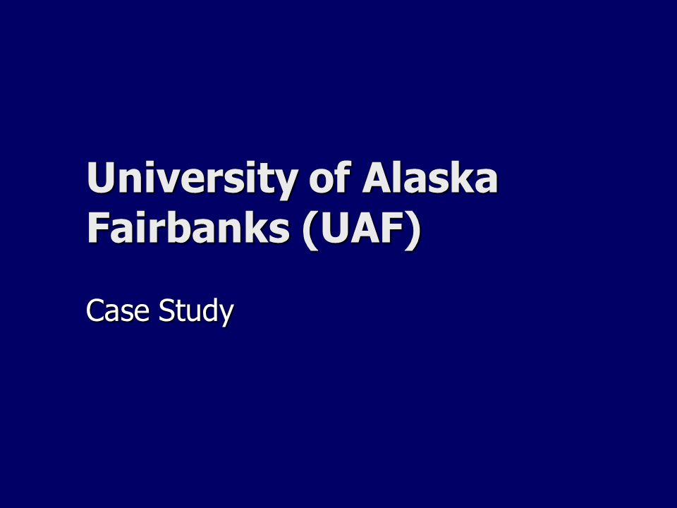University of Alaska Fairbanks (UAF) Case Study