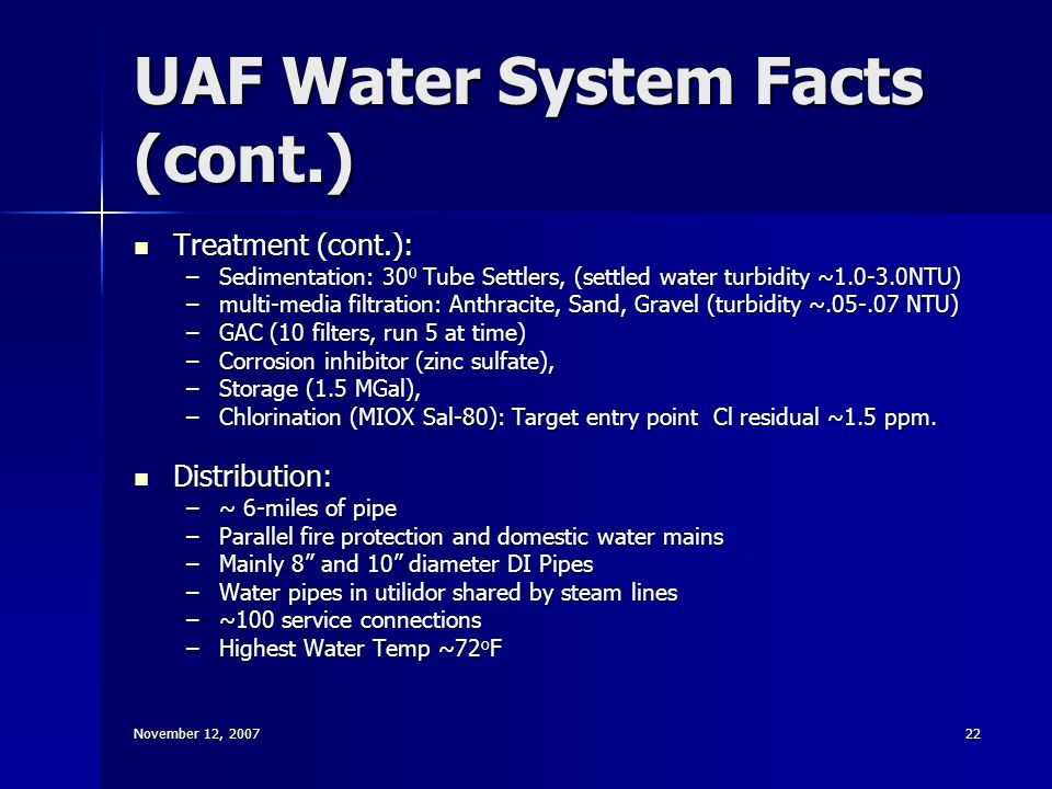 November 12, 200722 UAF Water System Facts (cont.) Treatment (cont.): Treatment (cont.): –Sedimentation: 30 0 Tube Settlers, (settled water turbidity ~1.0-3.0NTU) –multi-media filtration: Anthracite, Sand, Gravel (turbidity ~.05-.07 NTU) –GAC (10 filters, run 5 at time) –Corrosion inhibitor (zinc sulfate), –Storage (1.5 MGal), –Chlorination (MIOX Sal-80): Target entry point Cl residual ~1.5 ppm.