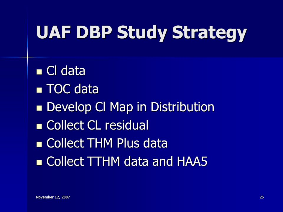 November 12, 200725 UAF DBP Study Strategy Cl data Cl data TOC data TOC data Develop Cl Map in Distribution Develop Cl Map in Distribution Collect CL residual Collect CL residual Collect THM Plus data Collect THM Plus data Collect TTHM data and HAA5 Collect TTHM data and HAA5