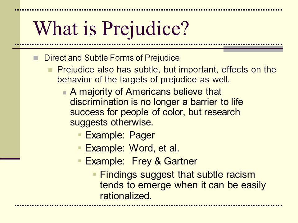 What is Prejudice? Direct and Subtle Forms of Prejudice Prejudice also has subtle, but important, effects on the behavior of the targets of prejudice