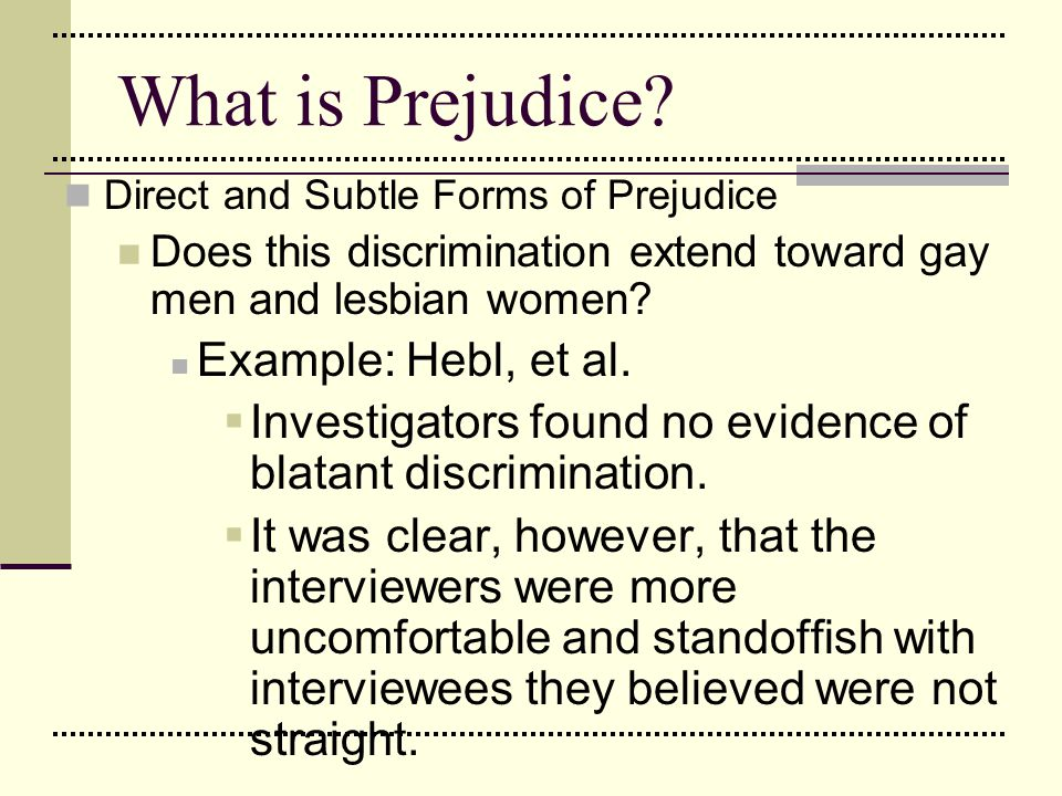 What is Prejudice? Direct and Subtle Forms of Prejudice Does this discrimination extend toward gay men and lesbian women? Example: Hebl, et al.  Inve