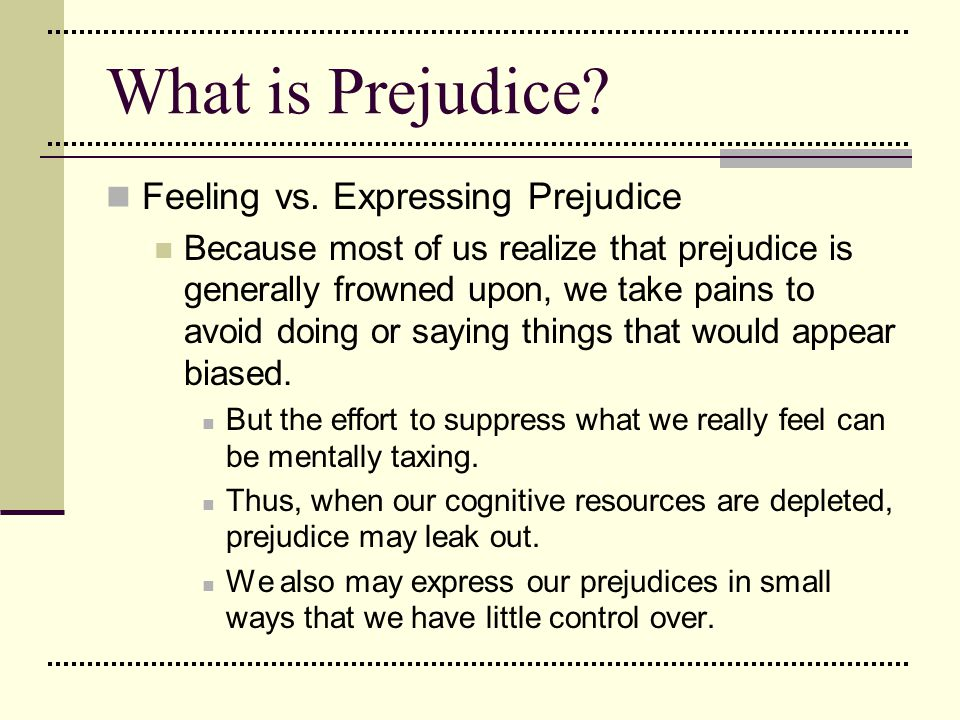 What is Prejudice? Feeling vs. Expressing Prejudice Because most of us realize that prejudice is generally frowned upon, we take pains to avoid doing
