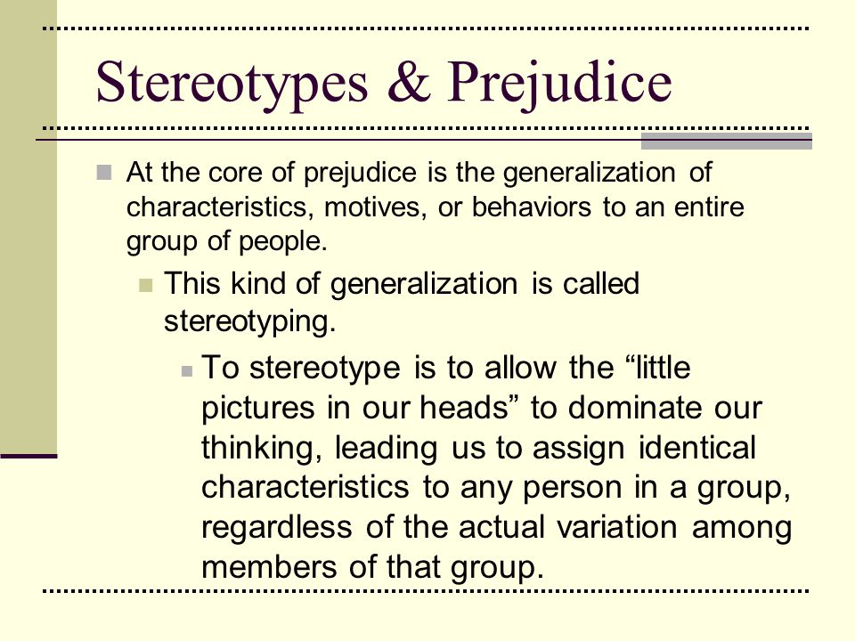 Stereotypes & Prejudice At the core of prejudice is the generalization of characteristics, motives, or behaviors to an entire group of people. This ki