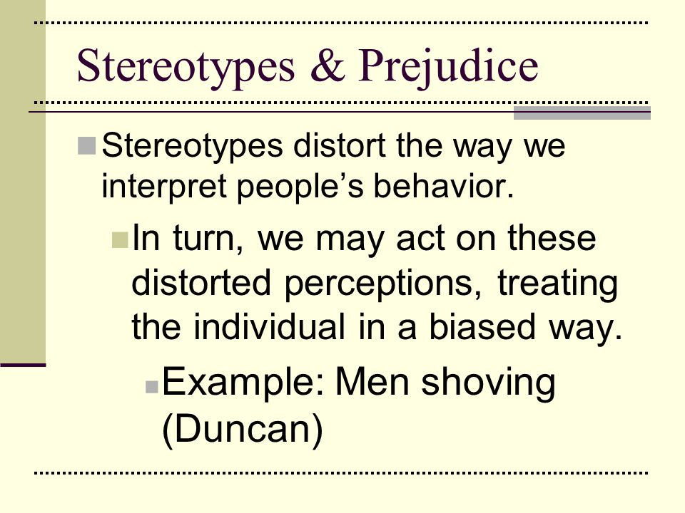 Stereotypes & Prejudice Stereotypes distort the way we interpret people's behavior. In turn, we may act on these distorted perceptions, treating the i