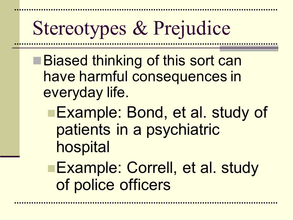 Stereotypes & Prejudice Biased thinking of this sort can have harmful consequences in everyday life. Example: Bond, et al. study of patients in a psyc