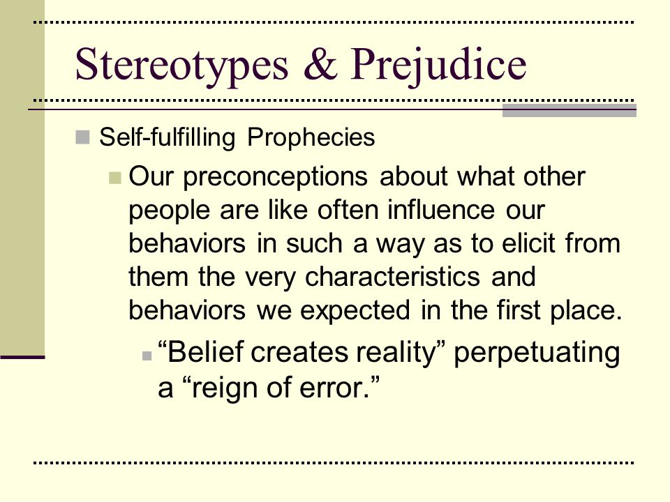 Stereotypes & Prejudice Self-fulfilling Prophecies Our preconceptions about what other people are like often influence our behaviors in such a way as