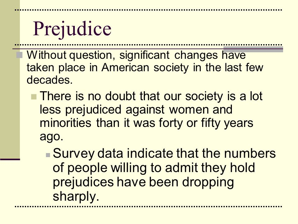 Prejudice Yet, although hate crimes and other overt expressions of prejudice tend to be less frequent and flagrant, prejudice lingers in a number of forms, exacting a heavy toll on its victims.
