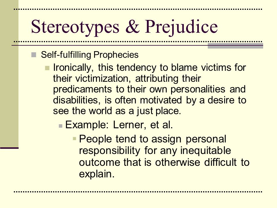 Stereotypes & Prejudice Self-fulfilling Prophecies Ironically, this tendency to blame victims for their victimization, attributing their predicaments
