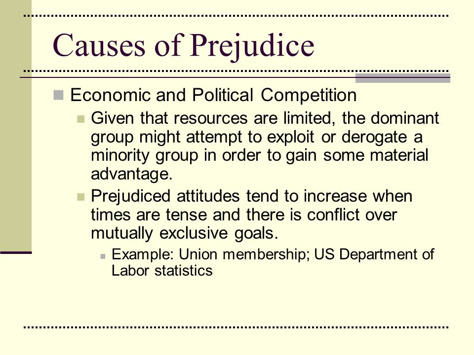 Causes of Prejudice Economic and Political Competition Given that resources are limited, the dominant group might attempt to exploit or derogate a min
