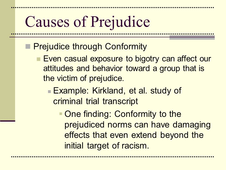 Causes of Prejudice Prejudice through Conformity Even casual exposure to bigotry can affect our attitudes and behavior toward a group that is the vict