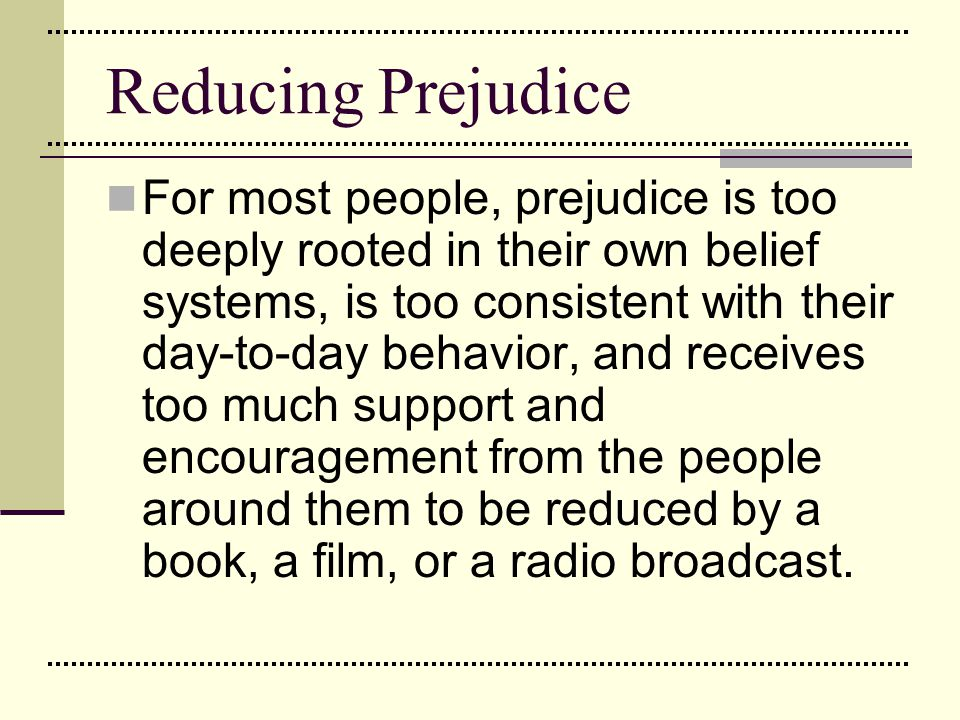 Reducing Prejudice For most people, prejudice is too deeply rooted in their own belief systems, is too consistent with their day-to-day behavior, and