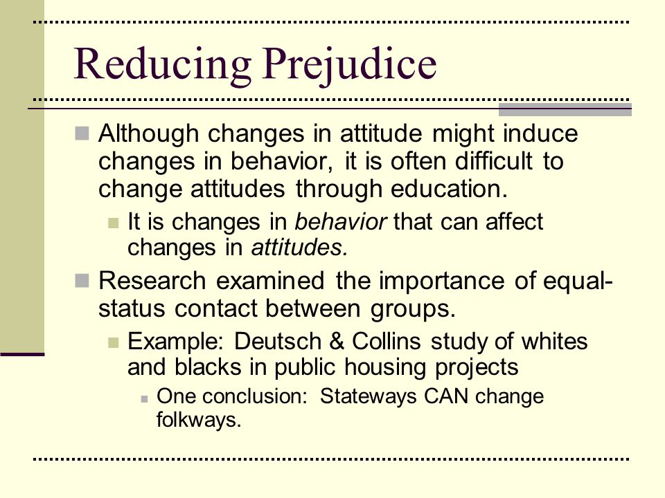 Reducing Prejudice Although changes in attitude might induce changes in behavior, it is often difficult to change attitudes through education. It is c