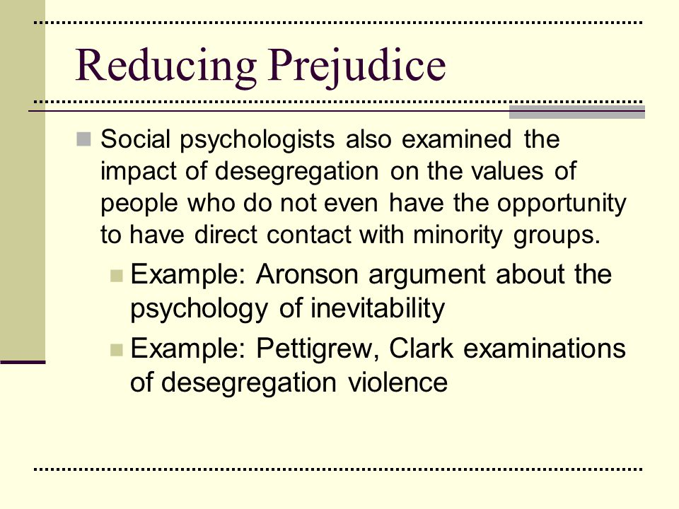 Reducing Prejudice Social psychologists also examined the impact of desegregation on the values of people who do not even have the opportunity to have