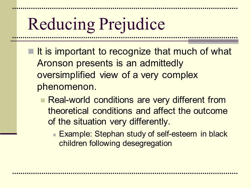 Reducing Prejudice It is important to recognize that much of what Aronson presents is an admittedly oversimplified view of a very complex phenomenon.