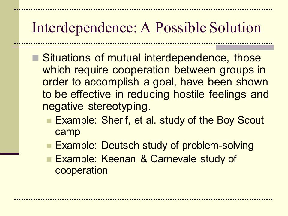 Interdependence: A Possible Solution Situations of mutual interdependence, those which require cooperation between groups in order to accomplish a goa