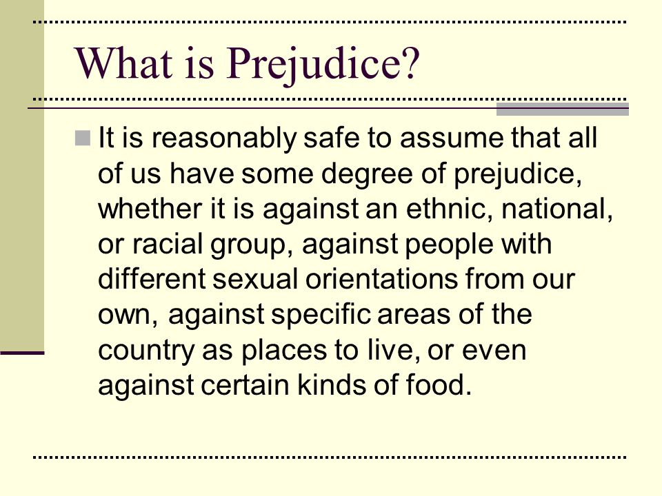 What is Prejudice? It is reasonably safe to assume that all of us have some degree of prejudice, whether it is against an ethnic, national, or racial
