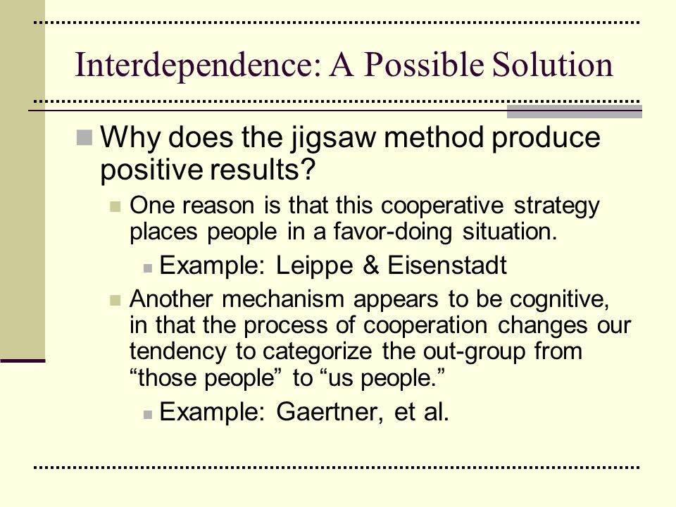 Interdependence: A Possible Solution Why does the jigsaw method produce positive results? One reason is that this cooperative strategy places people i