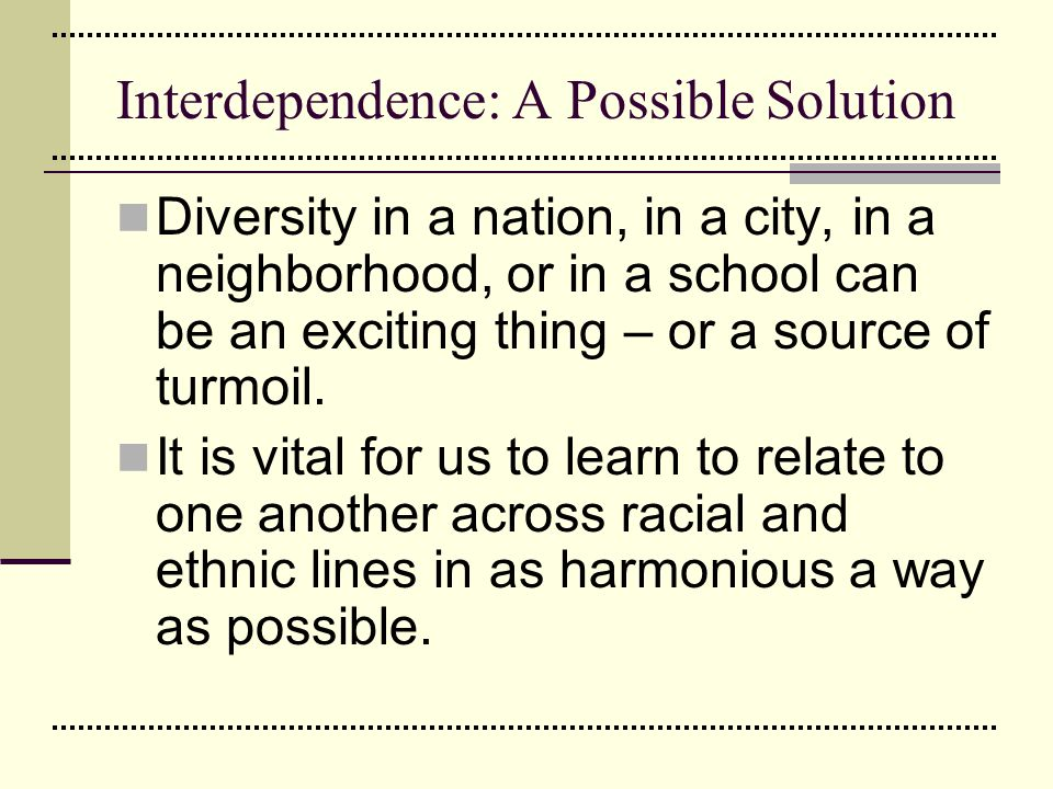 Interdependence: A Possible Solution Diversity in a nation, in a city, in a neighborhood, or in a school can be an exciting thing – or a source of tur
