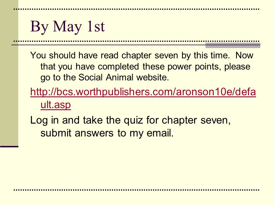 By May 1st You should have read chapter seven by this time. Now that you have completed these power points, please go to the Social Animal website. ht