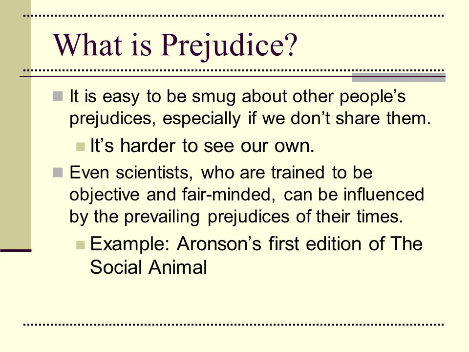 Causes of Prejudice Prejudice through Conformity Many people simply learn a wide array of prejudices by conforming to the lessons they learned on Mommy's or Daddy's knee.