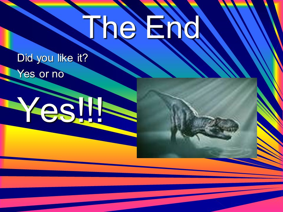 The End Did you like it? Yes or no Yes!!!