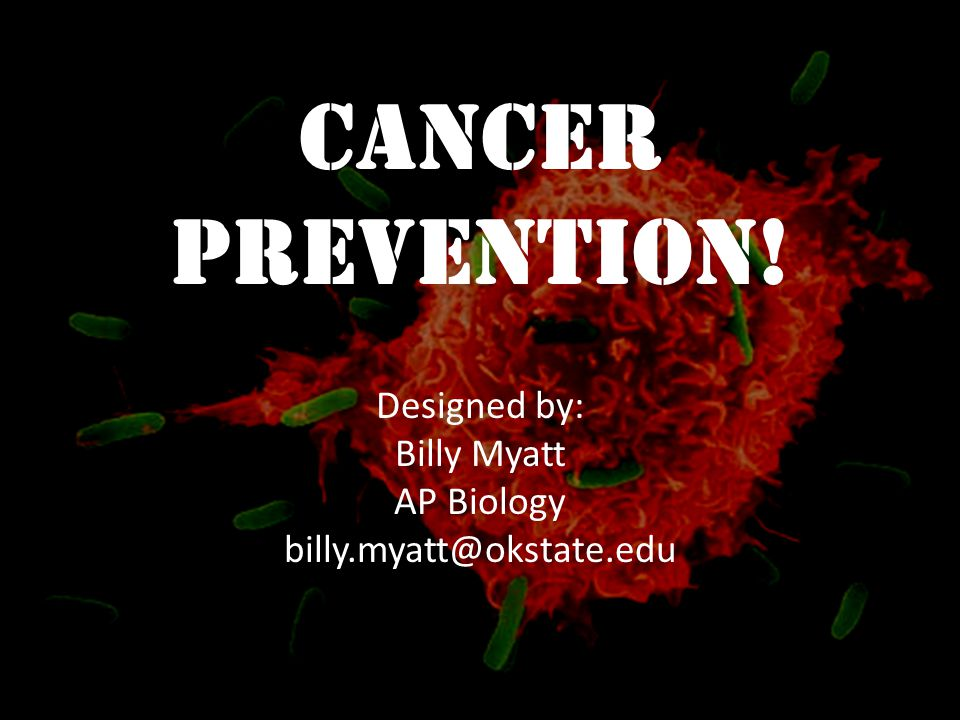 Cancer Prevention! Designed by: Billy Myatt AP Biology billy.myatt@okstate.edu