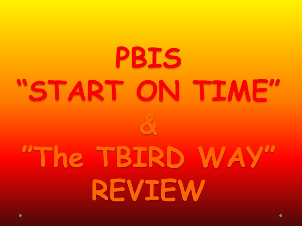 PBIS START ON TIME & The TBIRD WAY REVIEW
