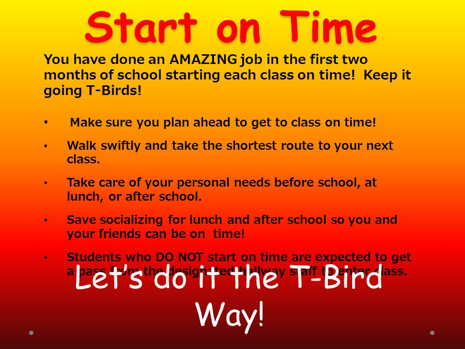 Start on Time You have done an AMAZING job in the first two months of school starting each class on time! Keep it going T-Birds! Make sure you plan ah