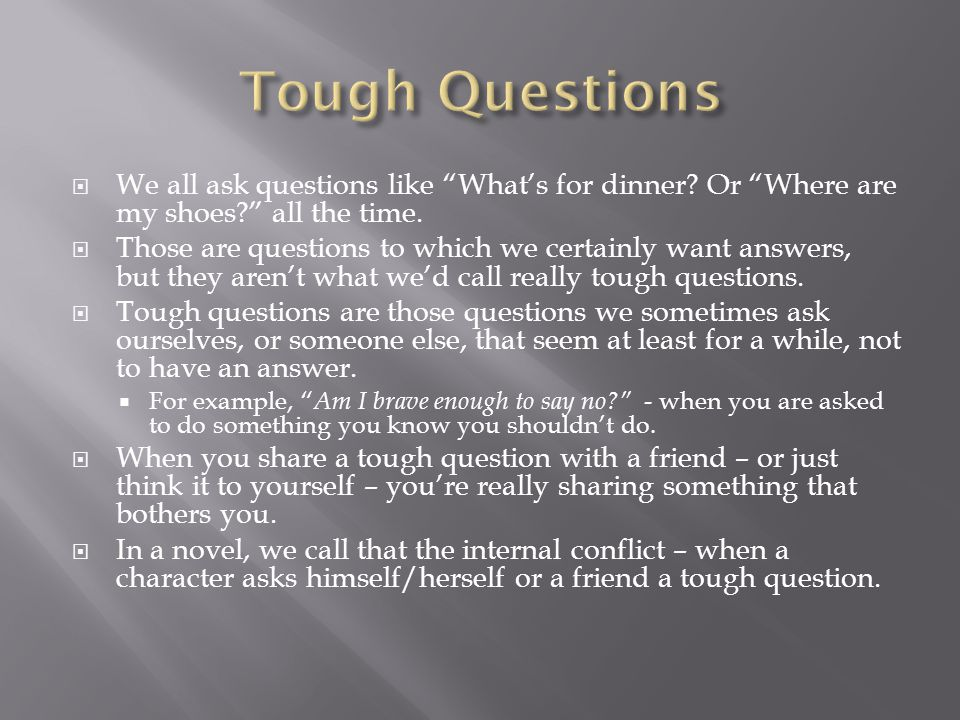  Authors often show us these Tough Questions in fairly straightforward ways:  The main character either asks a trusted person or him-or herself a question that obviously doesn't have an easy answer.