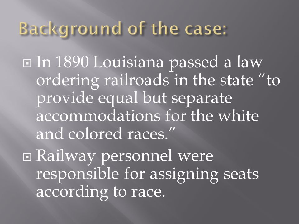  June 7, 1892  Homer Plessy, a native of Louisiana, who could pass for white agreed to the test case so he sat in in the white section and was arrested  He was tried and found guilty of violating the law  He appealed to the Louisiana Supreme Court and then to the US Supreme Court.