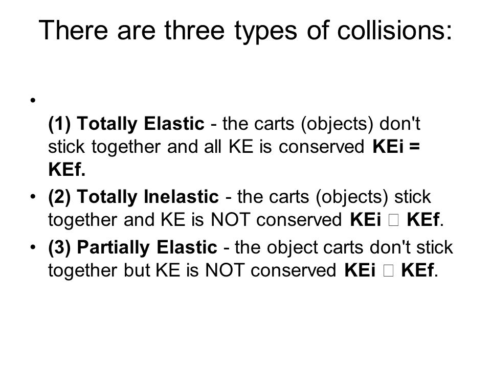 There are three types of collisions: (1) Totally Elastic - the carts (objects) don t stick together and all KE is conserved KEi = KEf.