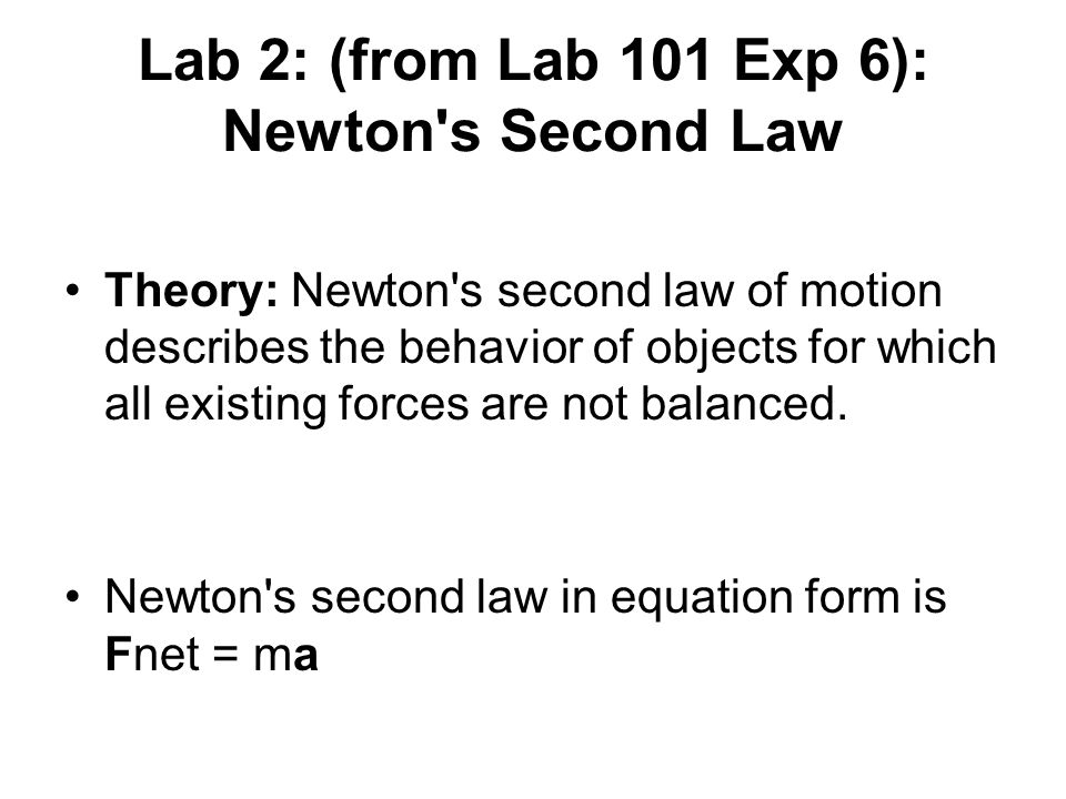 Lab 2: (from Lab 101 Exp 6): Newton s Second Law Theory: Newton s second law of motion describes the behavior of objects for which all existing forces are not balanced.