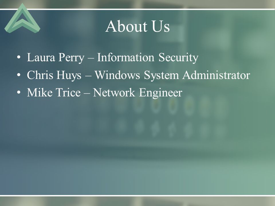 About Us Laura Perry – Information Security Chris Huys – Windows System Administrator Mike Trice – Network Engineer