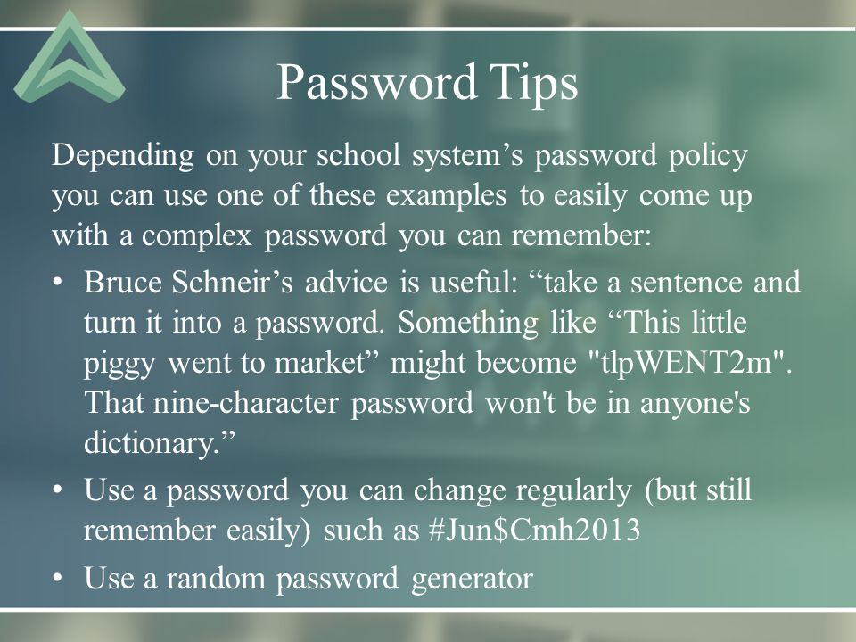 Password Tips Depending on your school system's password policy you can use one of these examples to easily come up with a complex password you can remember: Bruce Schneir's advice is useful: take a sentence and turn it into a password.