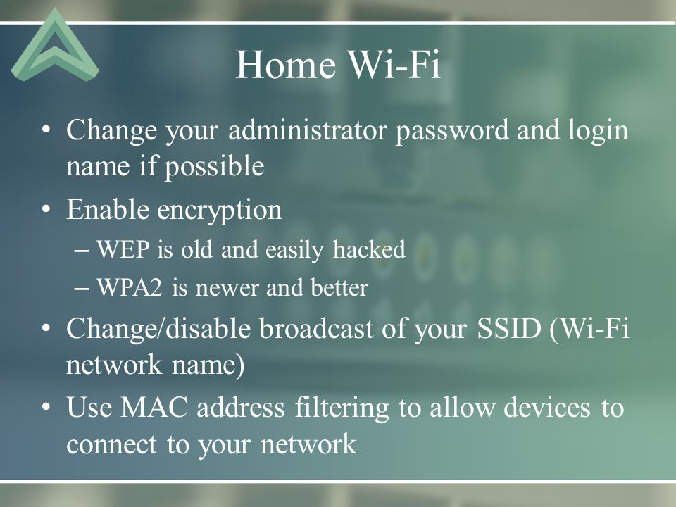 Home Wi-Fi Change your administrator password and login name if possible Enable encryption – WEP is old and easily hacked – WPA2 is newer and better Change/disable broadcast of your SSID (Wi-Fi network name) Use MAC address filtering to allow devices to connect to your network