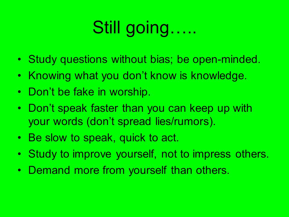 Still going….. Study questions without bias; be open-minded.