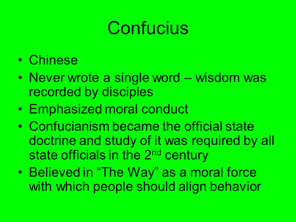 Confucius Chinese Never wrote a single word – wisdom was recorded by disciples Emphasized moral conduct Confucianism became the official state doctrine and study of it was required by all state officials in the 2 nd century Believed in The Way as a moral force with which people should align behavior