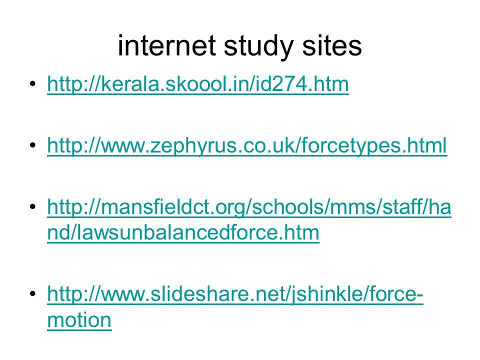 internet study sites http://kerala.skoool.in/id274.htm http://www.zephyrus.co.uk/forcetypes.html http://mansfieldct.org/schools/mms/staff/ha nd/lawsunbalancedforce.htmhttp://mansfieldct.org/schools/mms/staff/ha nd/lawsunbalancedforce.htm http://www.slideshare.net/jshinkle/force- motionhttp://www.slideshare.net/jshinkle/force- motion