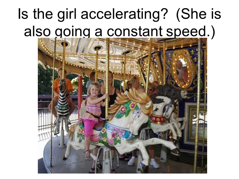 Is the girl accelerating (She is also going a constant speed.)