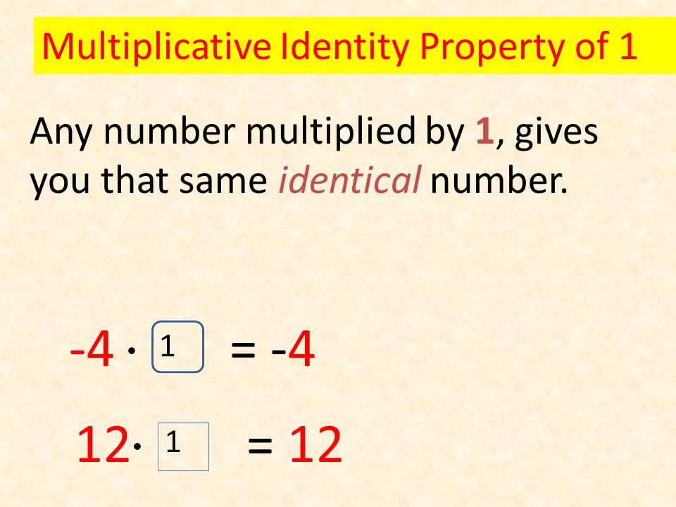Any number multiplied by 1, gives you that same identical number.
