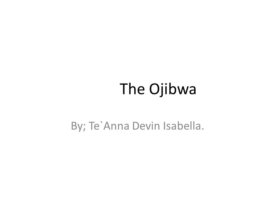 The Ojibwa By; Te`Anna Devin Isabella.